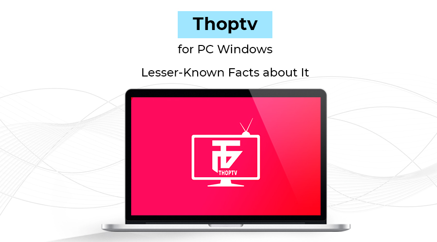 Thoptv for PC Windows: Lesser-Known Facts about It